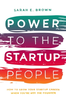 POWER TO THE STARTUP PEOPLE BY SARAH E. BROWN